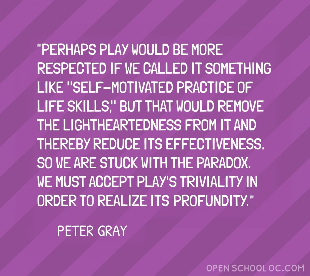 "Perhaps play would be more respected if we called it something like ""self-motivated practice of life skills, "" but that would remove the lightheartedness from it and thereby reduce its effectiveness. So we are stuck with the paradox. We must accept play's triviality in order to realize its profundity. ~ Peter Gray"